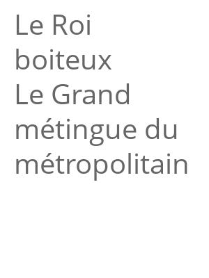 """Afficher """"Le Roi boiteux Le Grand métingue du métropolitain"""""""